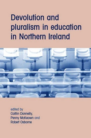 Devolution and Pluralism in Education in Northern Ireland  by  Caitlin Donnelly