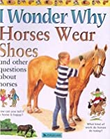 I Wonder Why Horses Wear Shoes: And Other Questions About Horses