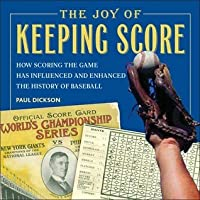 The Joy of Keeping Score: How Scoring the Game Has Influenced and Enhanced the History of Baseball