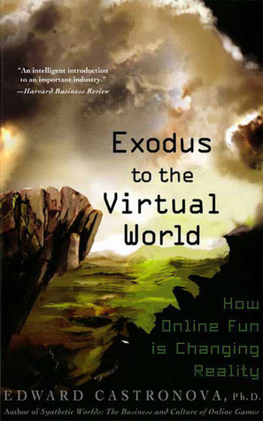 Exodus to the Virtual World: How Online Fun Is Changing Reality Edward Castronova