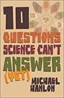 Ten Questions Science Can't Answer (Yet!): A Guide to Science's Greatest Mysteries