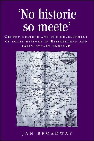 No Historie so Meete: Gentry Culture and the Development of Local History in Elizabethan and Early Stuart England Jan Broadway
