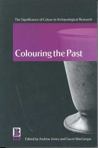 Colouring the Past: The Significance of Colour in Archaeological Research  by  Andrew Jones