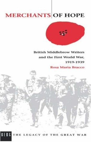 Merchants of Hope: British Middlebrow Writers and the First World War, 1919 1939  by  Rosa M. Bracco