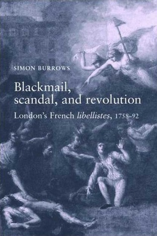 Blackmail, Scandal and Revolution: Londons French Libellistes, 1758-1792  by  Simon Burrows