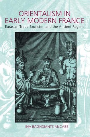 Orientalism in Early Modern France: Eurasian Trade, Exoticism and the Ancien Regime Ina Baghdiantz McCabe