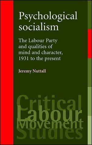 Psychological Socialism: The Labour Party and Qualities of Mind and Character, 1931 to the Present Jeremy Nuttall