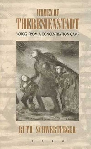 Women of Theresienstadt: Voices from a Concentration Camp  by  Ruth Schwertfeger