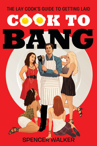Cook to Bang: The Lay Cooks Guide to Getting Laid  by  Spencer Walker