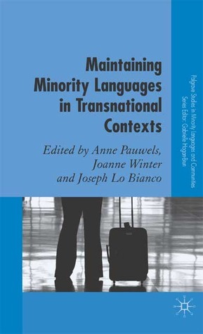 Maintaining Minority Languages in Transnational Contexts: Australian and European Perspectives  by  Anne F. Pauwels