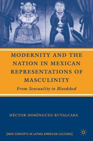 Modernity and the Nation in Mexican Representations of Masculinity: From Sensuality to Bloodshed. New Concepts in Latino American Cultures. Hector Dominguez-Ruvalcaba