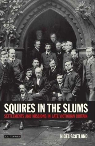 Squires in the Slums: Settlements and Missions in Late Victorian Britain Nigel Scotland