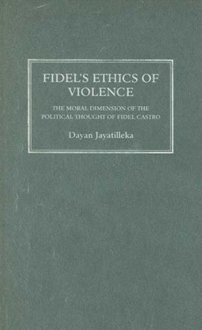 Fidels Ethics of Violence: The Moral Dimension of the Political Thought of Fidel Castro Dayan Jayatilleka