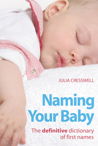 Naming Your Baby: The definitive dictionary of first names  by  Julia Cresswell