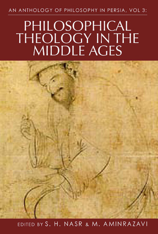 An Anthology of Philosophy in Persia, Vol 3: Philosophical Theology in the Middle Ages and Beyond  by  Seyyed Hossein Nasr