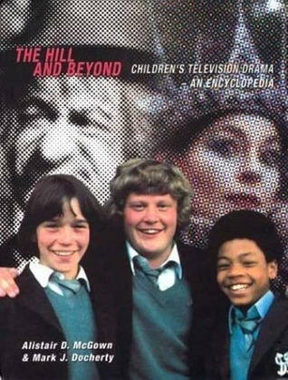The Hill and Beyond: Childrens Television Drama - An Encyclopedia  by  Mark J. Docherty