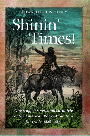 Shinin Times! One Trappers Personal Chronicle of the American Rocky Mountain Fur Trade 1828-1833  by  Edward Louis Henry