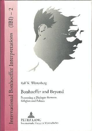 Bonhoeffer and Beyond: Promoting a Dialogue Between Religion and Politics  by  Ralf K. Wustenberg