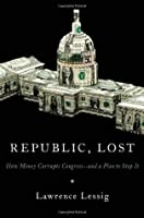 Republic, Lost: How Money Corrupts Congress -- and a Plan to Stop It