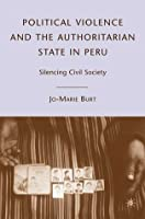 Political Violence and the Authoritarian State in Peru: Silencing Civil Society