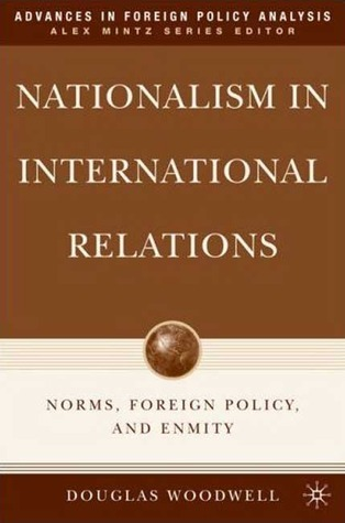 Nationalism in International Relations: Norms, Foreign Policy, and Enmity Douglas Woodwell