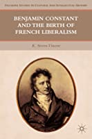 Benjamin Constant and the Birth of French Liberalism