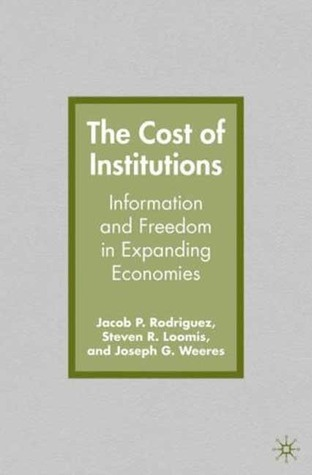 The Cost of Institutions: Information and Freedom in Expanding Economies  by  Jacob P. Rodriguez