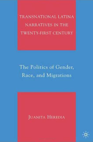 Transnational Latina Narratives in the Twenty-First Century: The Politics of Gender, Race, and Migrations  by  Juanita Heredia