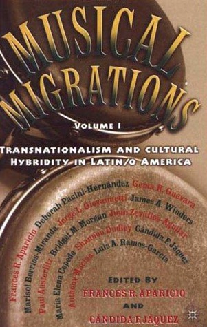 Musical Migrations, Volume I: Transnationalism and Cultural Hybridity in Latin/o America  by  Candida F. Jaquez