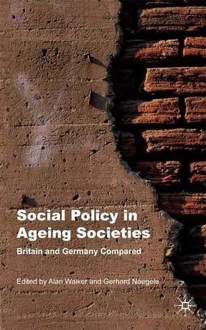 Social Policy in Ageing Societies: Britain and Germany Compared Alan Walker University of Sheffield