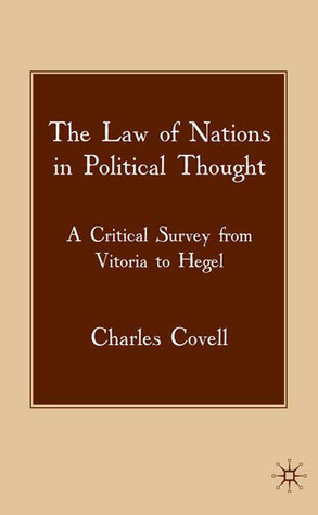 The Law of Nations in Political Thought: A Critical Survey from Vitoria to Hegel  by  Charles Covell
