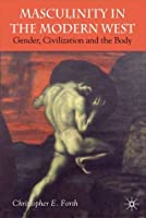 Civilization and its Malcontents: Masculinity and the Body in the Modern West