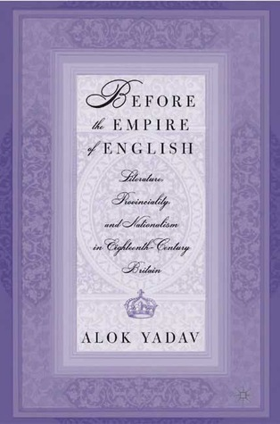 Before the Empire of English: Literature, Provinciality and Nationalism in Eighteenth-Century Britain  by  Alok Yadav