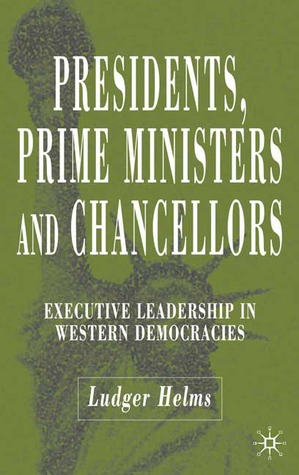 Presidents, Prime Ministers and Chancellors: Executive Leadership in Western Democracies  by  Ludger Helms