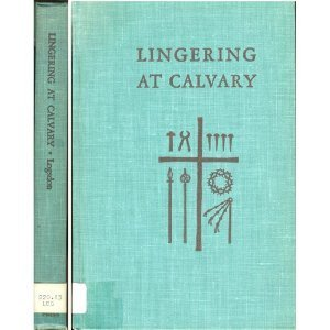 LINGERING AT CALVARY  by  S. Franklin Logsdon