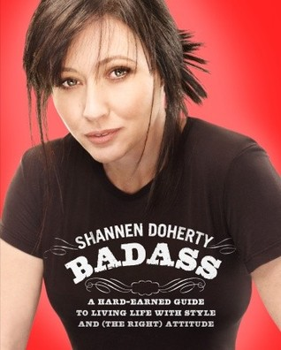 Badass: A Hard-Earned Guide to Living Life with Style and (the Right) Attitude  by  Shannen Doherty
