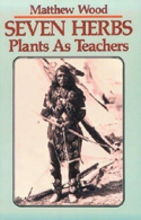 Seven Herbs: Plants as Teachers  by  Matthew Wood