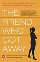 The Friend Who Got Away: Twenty Women's True Life Tales of Friendships that Blew Up, Burned Out or Faded Away