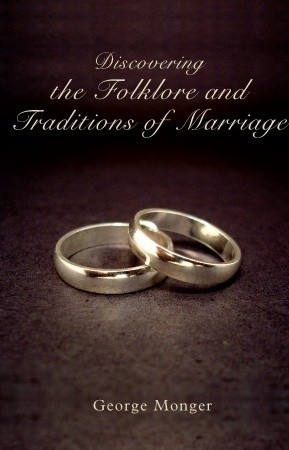 Discovering the Folklore and Traditions of Marriage  by  GEORGE MONGER