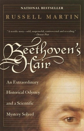 Beethovens Hair: An Extraordinary Historical Odyssey and a Scientific Mystery Solved Russell Martin