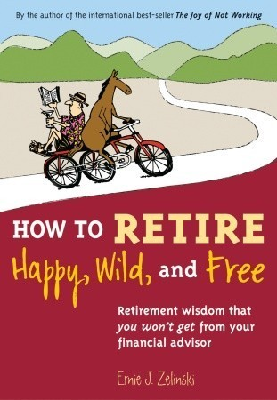 How to Retire Happy, Wild, and Free: Retirement Wisdom That You Wont Get from Your Financial Advisor  by  Ernie J. Zelinski