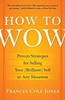 How to Wow: Proven Strategies for Selling Your [Brilliant] Self in Any Situation