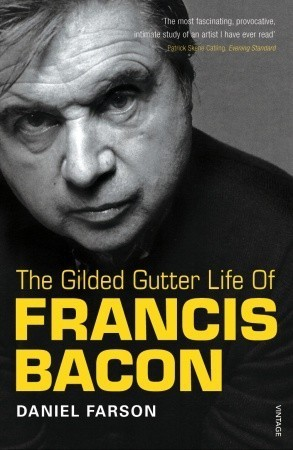 The Gilded Gutter Life Of Francis Bacon: The Authorized Biography  by  Daniel Farson