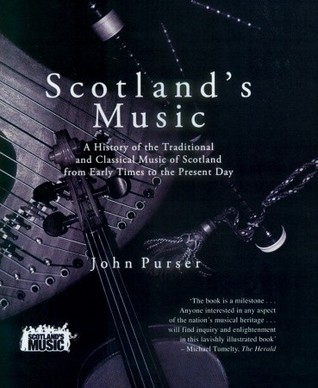 Scotlands Music: A History of the Traditional and Classic Music of Scotland from Early Times to the Present Day John Purser
