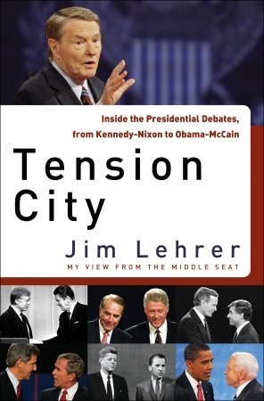 Tension City: Inside the Presidential Debates, from Kennedy-Nixon to Obama-McCain  by  Jim Lehrer