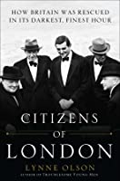 Citizens of London: How Britain was Rescued in Its Darkest, Finest Hour