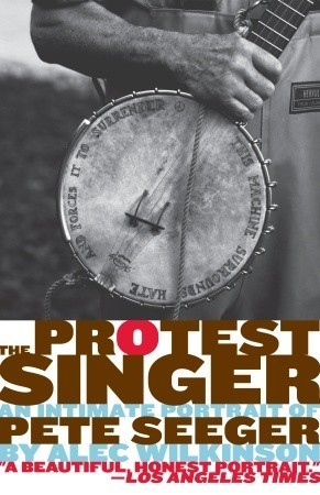 The Protest Singer: An Intimate Portrait of Pete Seeger Alec Wilkinson