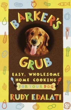 Barkers Grub: Easy, Wholesome Home Cooking for Your Dog  by  Rudy Edalati