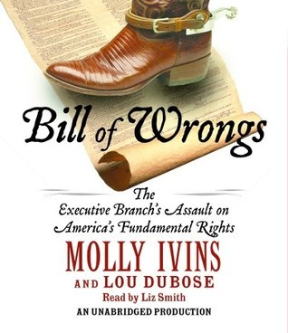 Bill of Wrongs: The Executive Branchs Assault Against Americas Fundamental Rights  by  Molly Ivins