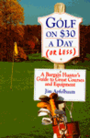 Golf on $30 a Day (or Less):: A Bargain Hunters Guide to Great Courses and Equipment James Apfelbaum